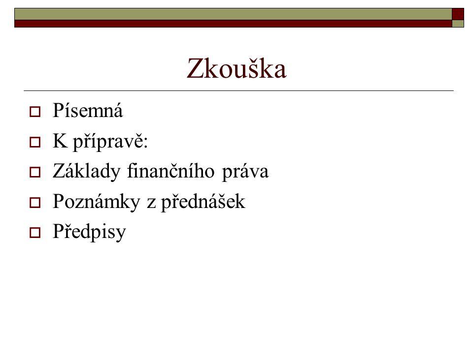 Zkouška  Písemná  K přípravě:  Základy finančního práva  Poznámky z přednášek  Předpisy