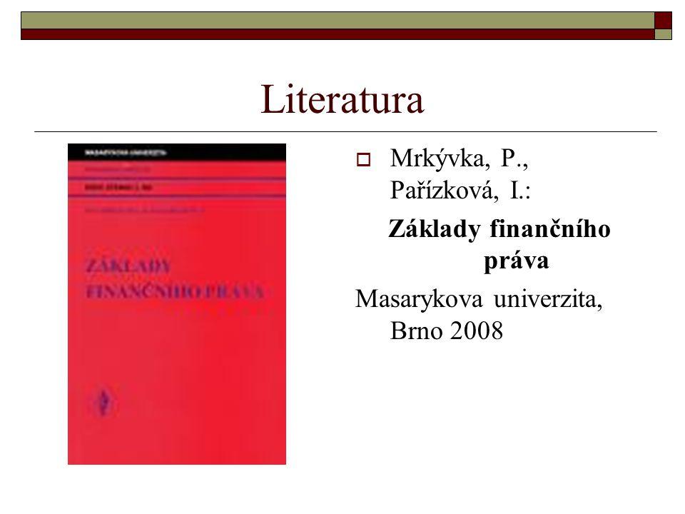 Literatura  Mrkývka, P., Pařízková, I.: Základy finančního práva Masarykova univerzita, Brno 2008