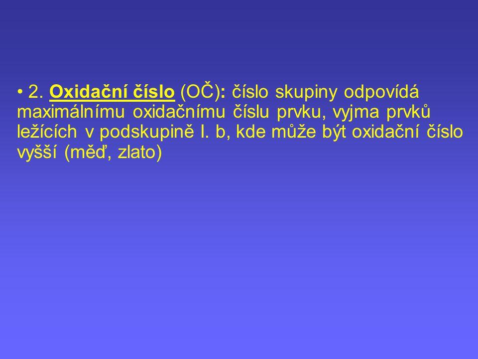 2. Oxidační číslo (OČ): číslo skupiny odpovídá maximálnímu oxidačnímu číslu prvku, vyjma prvků ležících v podskupině I. b, kde může být oxidační číslo