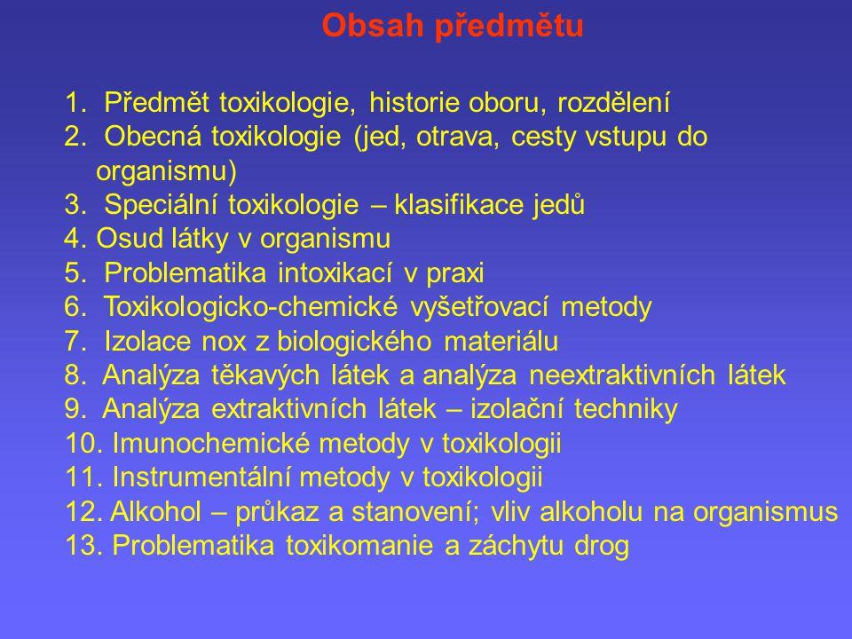 Obsah předmětu 1. Předmět toxikologie, historie oboru, rozdělení 2. Obecná toxikologie (jed, otrava, cesty vstupu do organismu) 3. Speciální toxikolog