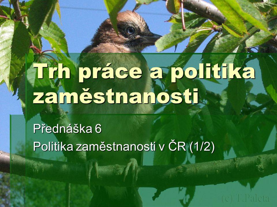 Trh práce a politika zaměstnanosti Přednáška 6 Politika zaměstnanosti v ČR (1/2)