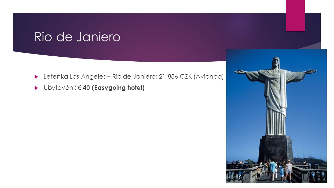 Rio de Janiero  Letenka Los Angeles – Rio de Janiero: 21 886 CZK (Avianca)  Ubytování: € 40 (Easygoing hotel)