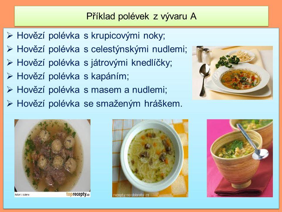 Příklad polévek z vývaru A  Hovězí polévka s krupicovými noky;  Hovězí polévka s celestýnskými nudlemi;  Hovězí polévka s játrovými knedlíčky;  Hovězí polévka s kapáním;  Hovězí polévka s masem a nudlemi;  Hovězí polévka se smaženým hráškem.