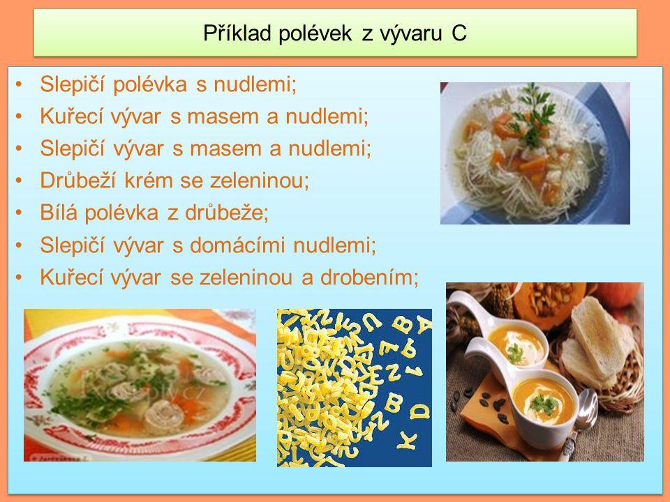 Příklad polévek z vývaru C Slepičí polévka s nudlemi; Kuřecí vývar s masem a nudlemi; Slepičí vývar s masem a nudlemi; Drůbeží krém se zeleninou; Bílá polévka z drůbeže; Slepičí vývar s domácími nudlemi; Kuřecí vývar se zeleninou a drobením; Slepičí polévka s nudlemi; Kuřecí vývar s masem a nudlemi; Slepičí vývar s masem a nudlemi; Drůbeží krém se zeleninou; Bílá polévka z drůbeže; Slepičí vývar s domácími nudlemi; Kuřecí vývar se zeleninou a drobením;