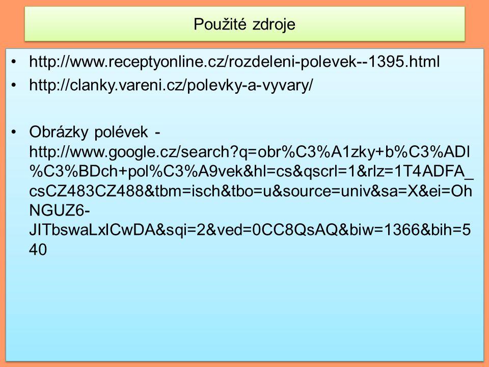 Použité zdroje http://www.receptyonline.cz/rozdeleni-polevek--1395.html http://clanky.vareni.cz/polevky-a-vyvary/ Obrázky polévek - http://www.google.cz/search?q=obr%C3%A1zky+b%C3%ADl %C3%BDch+pol%C3%A9vek&hl=cs&qscrl=1&rlz=1T4ADFA_ csCZ483CZ488&tbm=isch&tbo=u&source=univ&sa=X&ei=Oh NGUZ6- JITbswaLxICwDA&sqi=2&ved=0CC8QsAQ&biw=1366&bih=5 40 http://www.receptyonline.cz/rozdeleni-polevek--1395.html http://clanky.vareni.cz/polevky-a-vyvary/ Obrázky polévek - http://www.google.cz/search?q=obr%C3%A1zky+b%C3%ADl %C3%BDch+pol%C3%A9vek&hl=cs&qscrl=1&rlz=1T4ADFA_ csCZ483CZ488&tbm=isch&tbo=u&source=univ&sa=X&ei=Oh NGUZ6- JITbswaLxICwDA&sqi=2&ved=0CC8QsAQ&biw=1366&bih=5 40