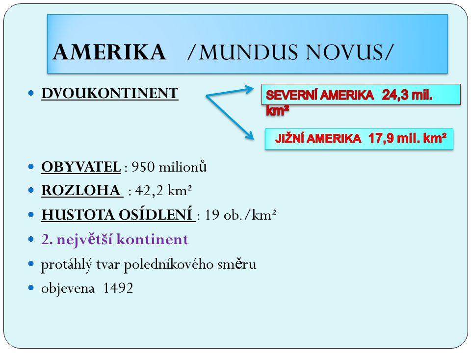 AMERIKA /MUNDUS NOVUS/ DVOUKONTINENT OBYVATEL : 950 milion ů ROZLOHA : 42,2 km² HUSTOTA OSÍDLENÍ : 19 ob./km² 2. nejv ě tší kontinent protáhlý tvar po