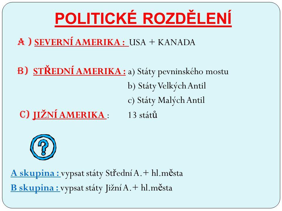 POLITICKÉ ROZDĚLENÍ A ) SEVERNÍ AMERIKA : USA + KANADA B) ST Ř EDNÍ AMERIKA : a) Státy pevninského mostu b) Státy Velkých Antil c) Státy Malých Antil