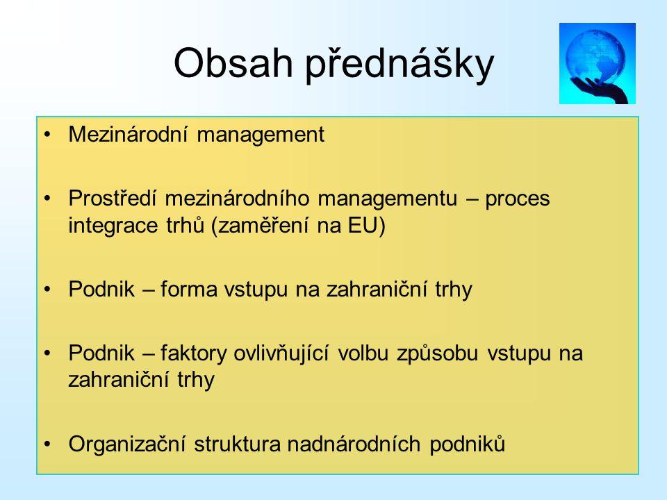 Obsah přednášky Mezinárodní management Prostředí mezinárodního managementu – proces integrace trhů (zaměření na EU) Podnik – forma vstupu na zahraničn