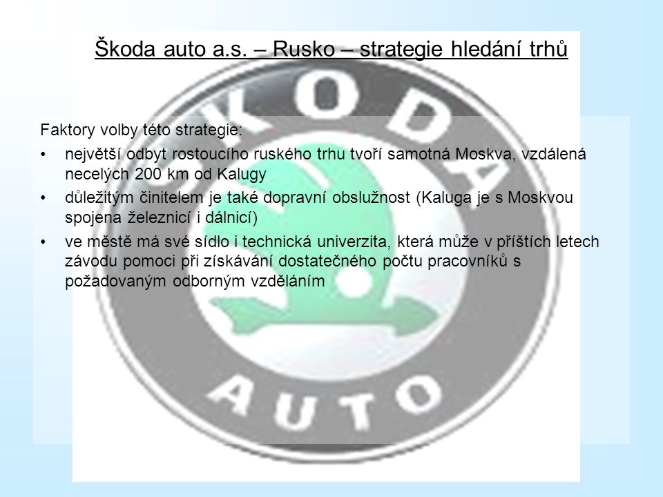 Škoda auto a.s. – Rusko – strategie hledání trhů Faktory volby této strategie: největší odbyt rostoucího ruského trhu tvoří samotná Moskva, vzdálená n