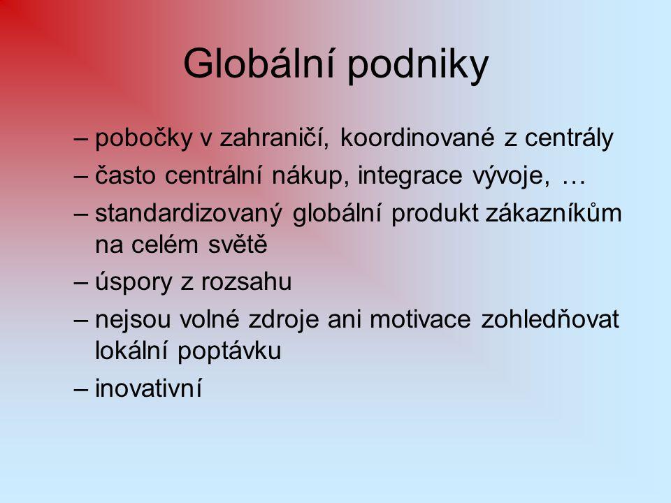 Globální podniky –pobočky v zahraničí, koordinované z centrály –často centrální nákup, integrace vývoje, … –standardizovaný globální produkt zákazníků