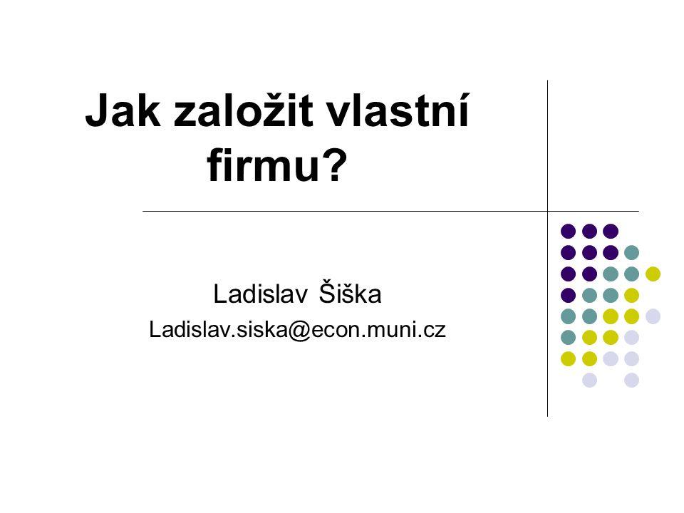 Jak založit vlastní firmu? Ladislav Šiška Ladislav.siska@econ.muni.cz