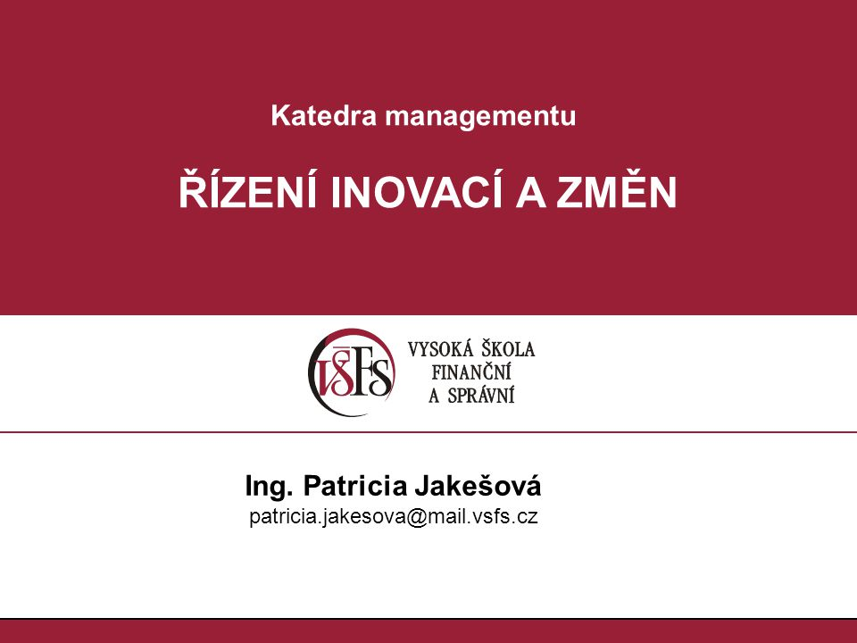 Katedra managementu ŘÍZENÍ INOVACÍ A ZMĚN Ing. Patricia Jakešová patricia.jakesova@mail.vsfs.cz