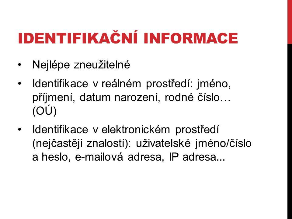IDENTIFIKAČNÍ INFORMACE Nejlépe zneužitelné Identifikace v reálném prostředí: jméno, příjmení, datum narození, rodné číslo… (OÚ) Identifikace v elektr