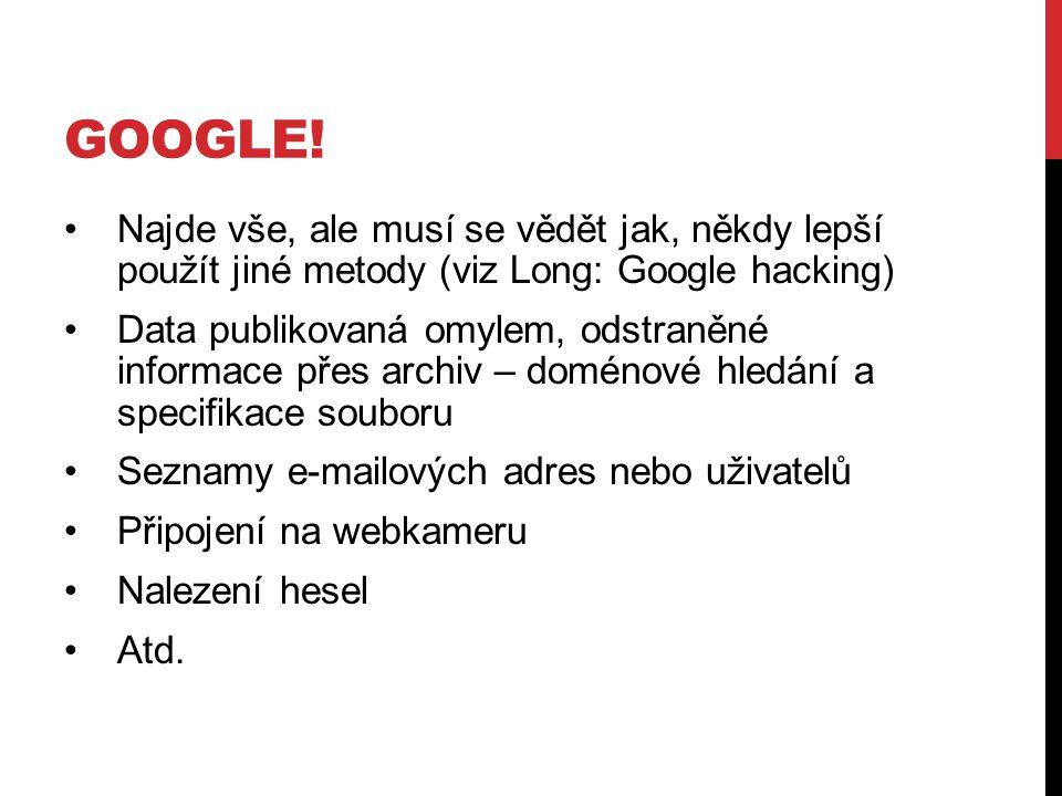 GOOGLE! Najde vše, ale musí se vědět jak, někdy lepší použít jiné metody (viz Long: Google hacking) Data publikovaná omylem, odstraněné informace přes