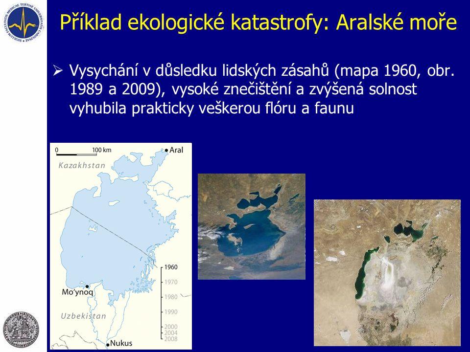 Příklad ekologické katastrofy: Aralské moře  Vysychání v důsledku lidských zásahů (mapa 1960, obr. 1989 a 2009), vysoké znečištění a zvýšená solnost