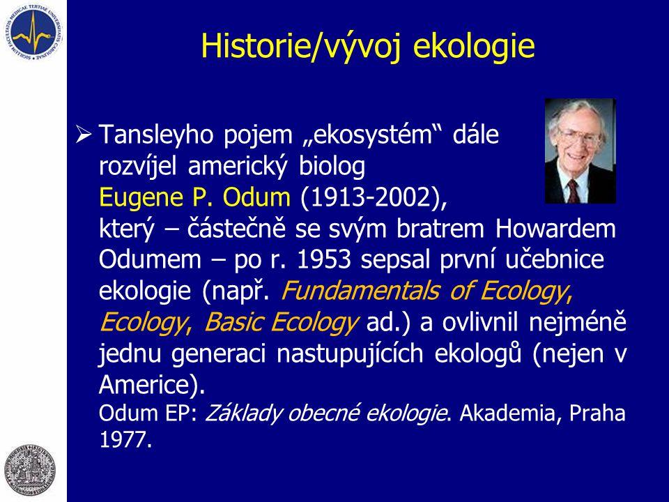 """Historie/vývoj ekologie  Tansleyho pojem """"ekosystém"""" dále rozvíjel americký biolog Eugene P. Odum (1913-2002), který – částečně se svým bratrem Howar"""