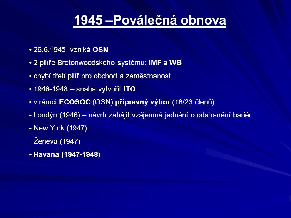 1945 –Poválečná obnova 26.6.1945 vzniká OSN 2 pilíře Bretonwoodského systému: IMF a WB chybí třetí pilíř pro obchod a zaměstnanost 1946-1948 – snaha vytvořit ITO v rámci ECOSOC (OSN) přípravný výbor (18/23 členů) - Londýn (1946) – návrh zahájit vzájemná jednání o odstranění bariér - New York (1947) - Ženeva (1947) - Havana (1947-1948)