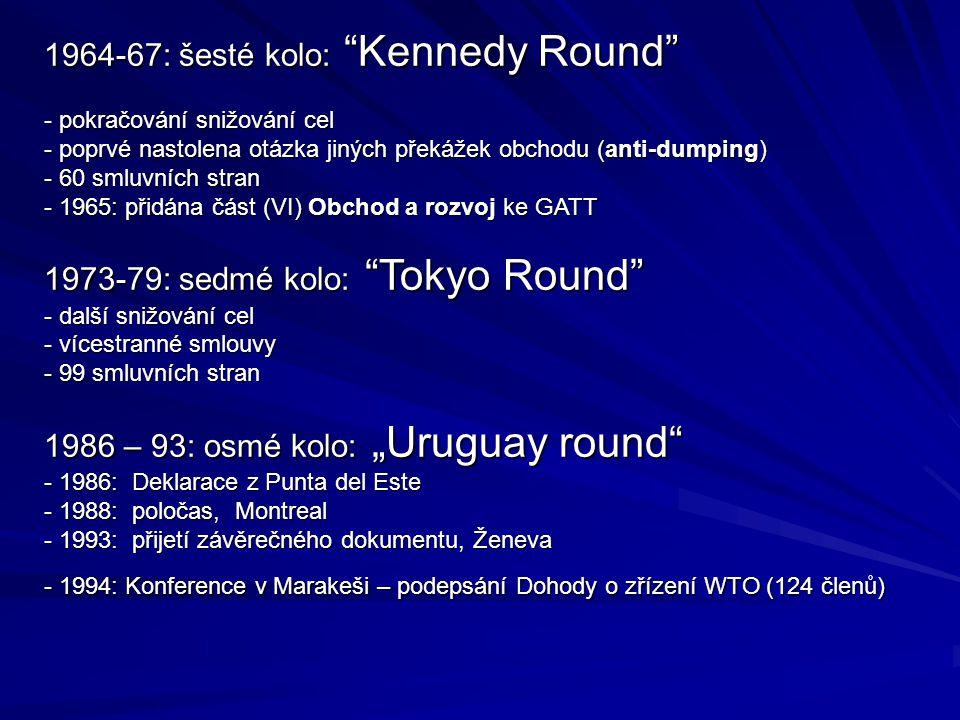 """1964-67: šesté kolo: Kennedy Round - pokračování snižování cel - poprvé nastolena otázka jiných překážek obchodu (anti-dumping) - 60 smluvních stran - 1965: přidána část (VI) Obchod a rozvoj ke GATT 1973-79: sedmé kolo: Tokyo Round - další snižování cel - vícestranné smlouvy - 99 smluvních stran 1986 – 93: osmé kolo: """"Uruguay round - 1986: Deklarace z Punta del Este - 1988: poločas, Montreal - 1993: přijetí závěrečného dokumentu, Ženeva - 1994: Konference v Marakeši – podepsání Dohody o zřízení WTO (124 členů)"""