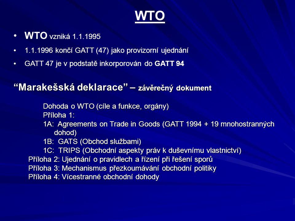 WTO WTO vzniká 1.1.1995 1.1.1996 končí GATT (47) jako provizorní ujednání GATT 47 je v podstatě inkorporován do GATT 94 Marakešská deklarace – závěrečný dokument Dohoda o WTO (cíle a funkce, orgány) Příloha 1: 1A: Agreements on Trade in Goods (GATT 1994 + 19 mnohostranných dohod) 1B: GATS (Obchod službami) 1C: TRIPS (Obchodní aspekty práv k duševnímu vlastnictví) Příloha 2: Ujednání o pravidlech a řízení při řešení sporů Příloha 3: Mechanismus přezkoumávání obchodní politiky Příloha 4: Vícestranné obchodní dohody