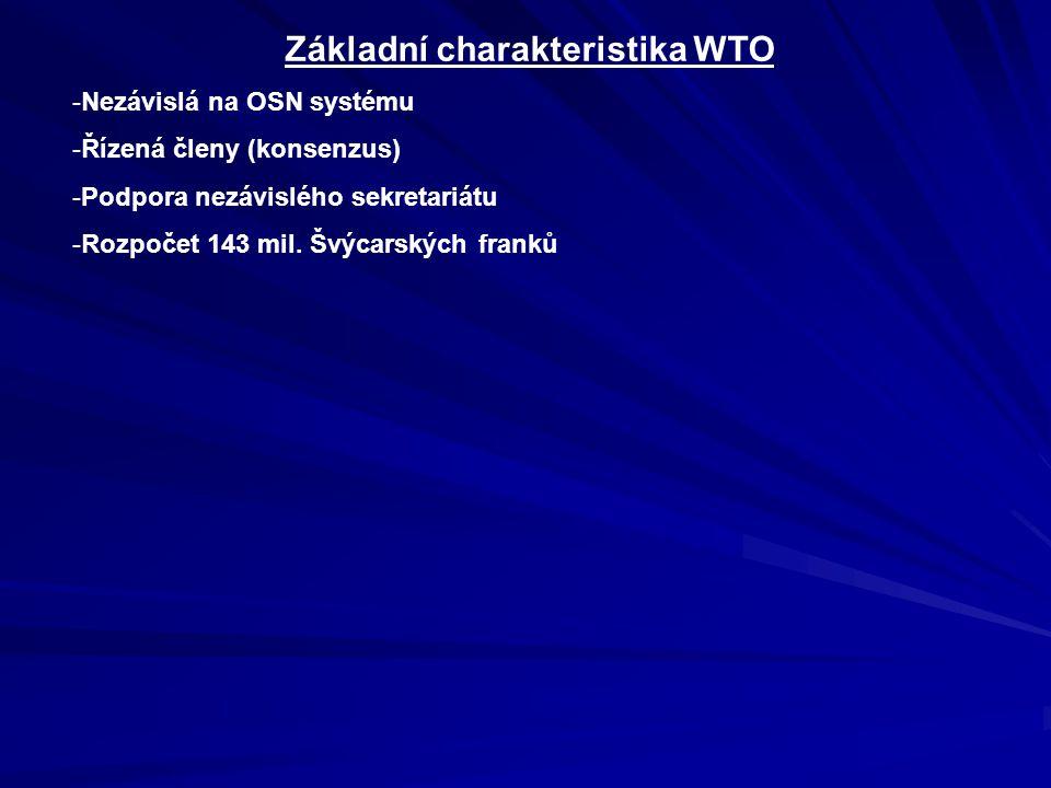 Základní charakteristika WTO -Nezávislá na OSN systému -Řízená členy (konsenzus) -Podpora nezávislého sekretariátu -Rozpočet 143 mil.