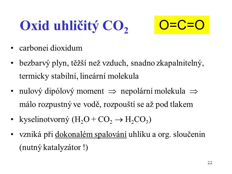 22 Oxid uhličitý CO 2 carbonei dioxidum bezbarvý plyn, těžší než vzduch, snadno zkapalnitelný, termicky stabilní, lineární molekula nulový dipólový moment  nepolární molekula  málo rozpustný ve vodě, rozpouští se až pod tlakem kyselinotvorný (H 2 O + CO 2  H 2 CO 3 ) vzniká při dokonalém spalování uhlíku a org.