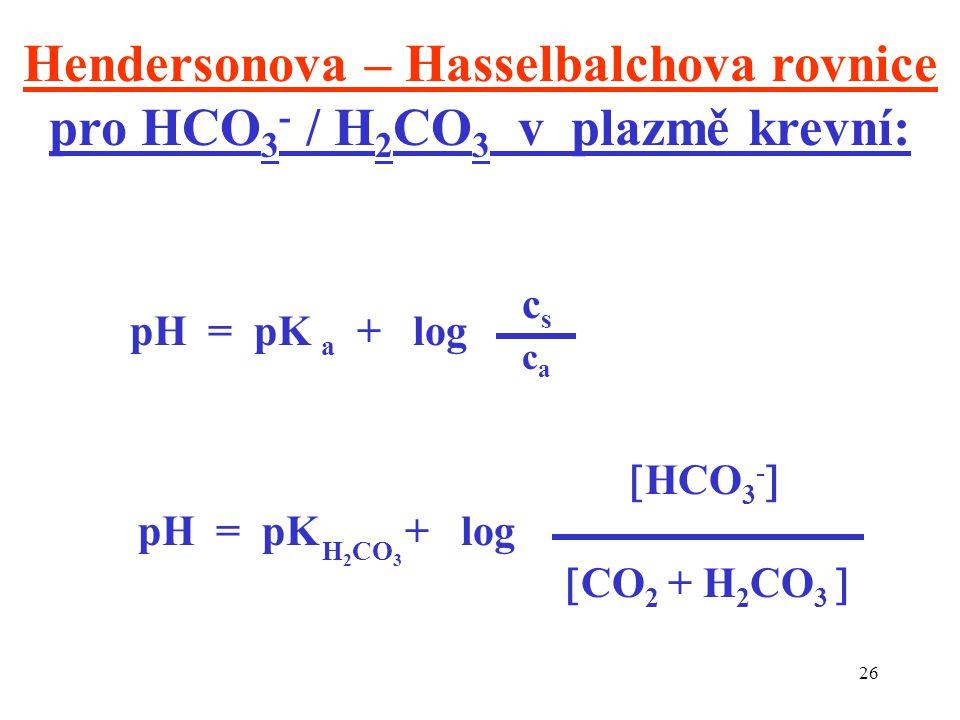 26 Hendersonova – Hasselbalchova rovnice pro HCO 3 - / H 2 CO 3 v plazmě krevní: pH = pK a + log  HCO 3 -  pH = pK + log  CO 2 + H 2 CO 3  cscs caca H 2 CO 3
