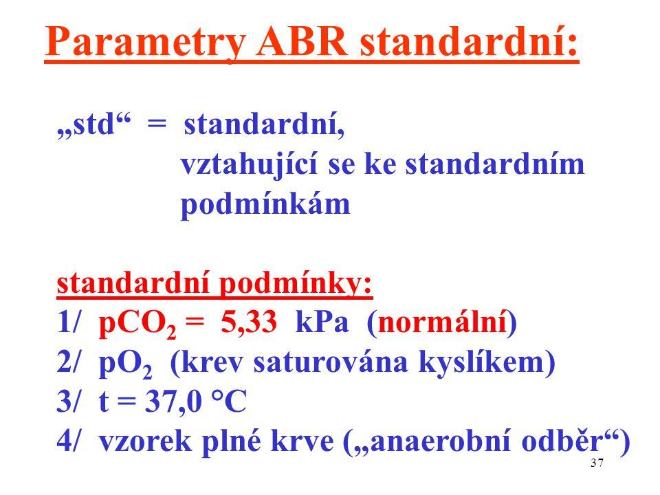 """37 Parametry ABR standardní: """"std = standardní, vztahující se ke standardním podmínkám standardní podmínky: 1/ pCO 2 = 5,33 kPa (normální) 2/ pO 2 (krev saturována kyslíkem) 3/ t = 37,0 °C 4/ vzorek plné krve (""""anaerobní odběr )"""