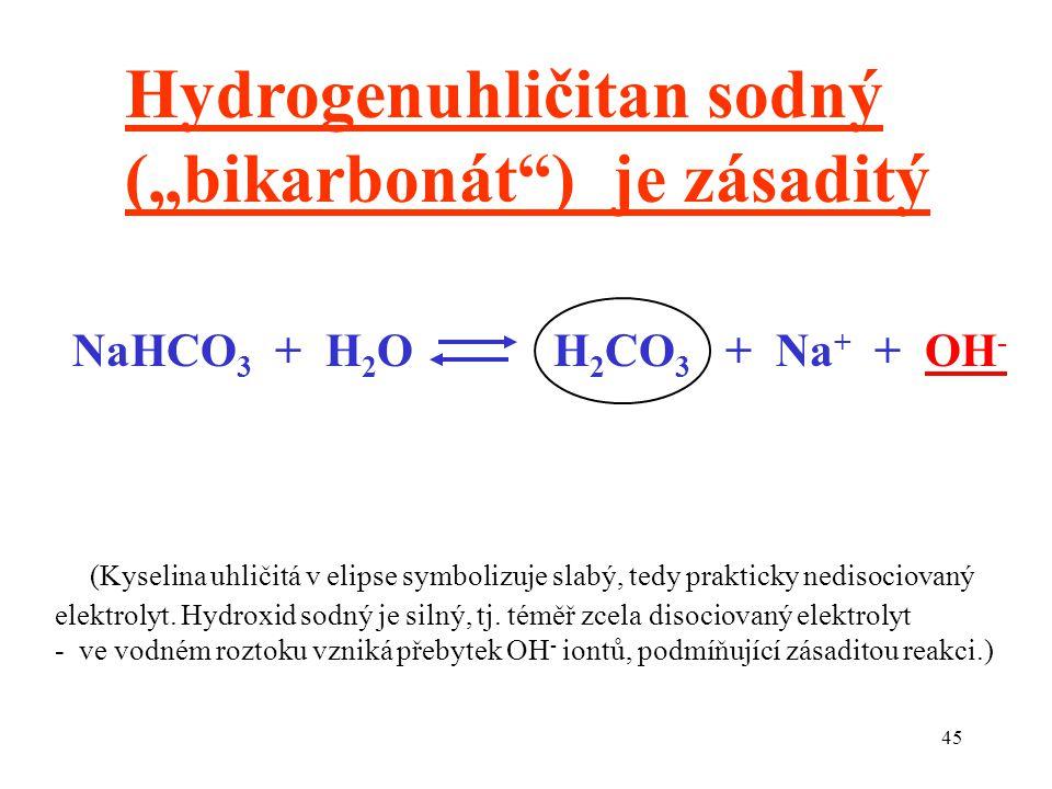 45 NaHCO 3 + H 2 O H 2 CO 3 + Na + + OH - (Kyselina uhličitá v elipse symbolizuje slabý, tedy prakticky nedisociovaný elektrolyt. Hydroxid sodný je si
