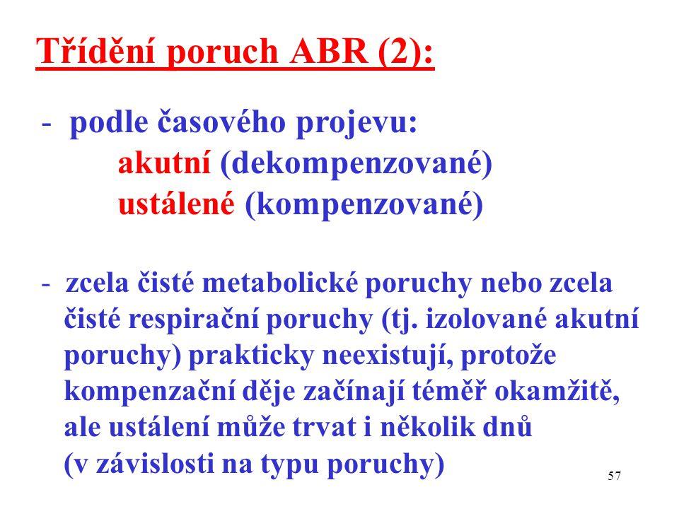57 Třídění poruch ABR (2): - podle časového projevu: akutní (dekompenzované) ustálené (kompenzované) - zcela čisté metabolické poruchy nebo zcela čisté respirační poruchy (tj.