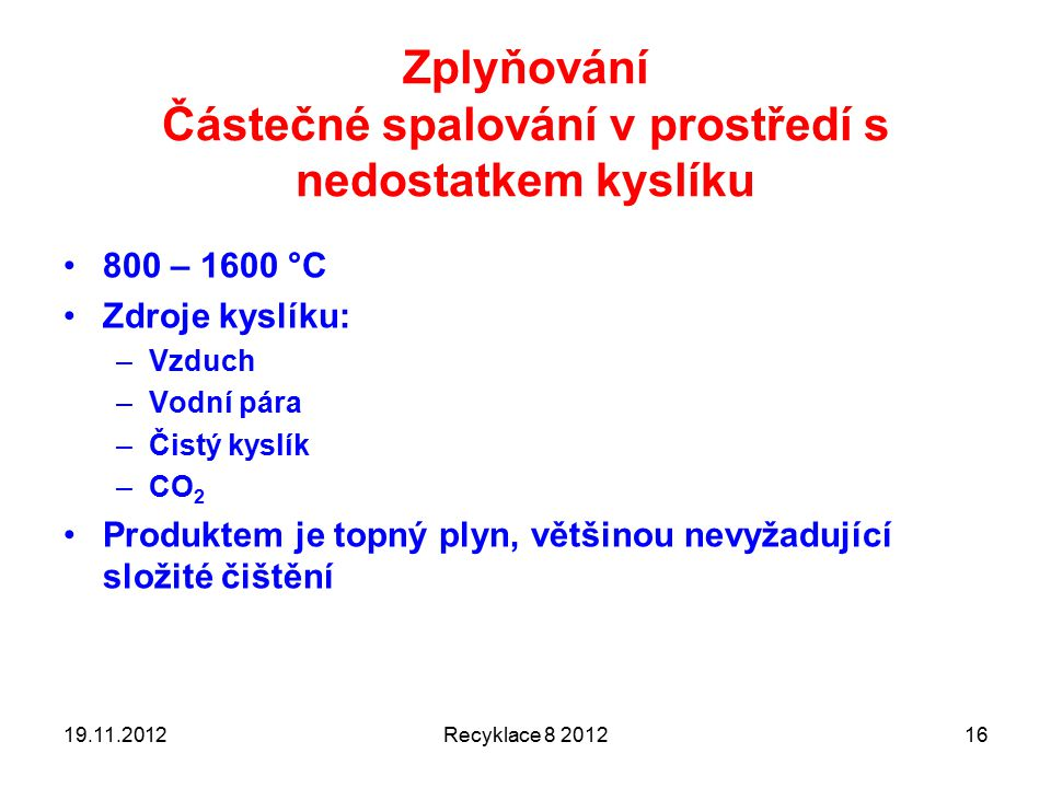 Zplyňování Částečné spalování v prostředí s nedostatkem kyslíku 800 – 1600 °C Zdroje kyslíku: –Vzduch –Vodní pára –Čistý kyslík –CO 2 Produktem je topný plyn, většinou nevyžadující složité čištění 19.11.2012Recyklace 8 201216