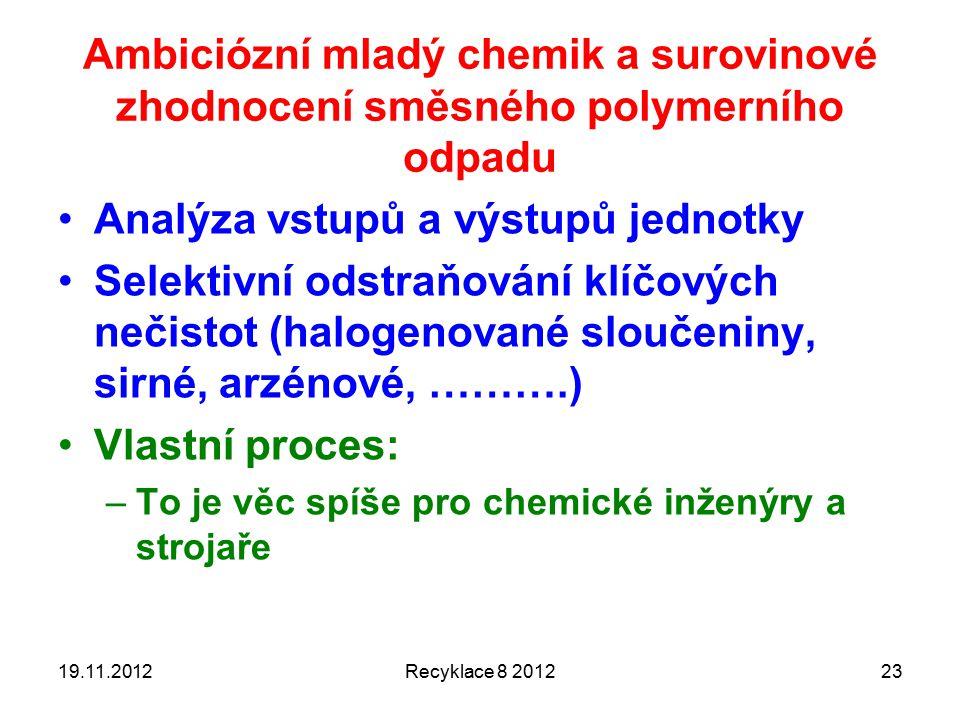 19.11.2012Recyklace 8 201223 Analýza vstupů a výstupů jednotky Selektivní odstraňování klíčových nečistot (halogenované sloučeniny, sirné, arzénové, ……….) Vlastní proces: –To je věc spíše pro chemické inženýry a strojaře Ambiciózní mladý chemik a surovinové zhodnocení směsného polymerního odpadu