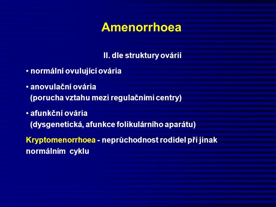 Amenorrhoea II. dle struktury ovárií normální ovulující ovária anovulační ovária (porucha vztahu mezi regulačními centry) afunkční ovária (dysgenetick