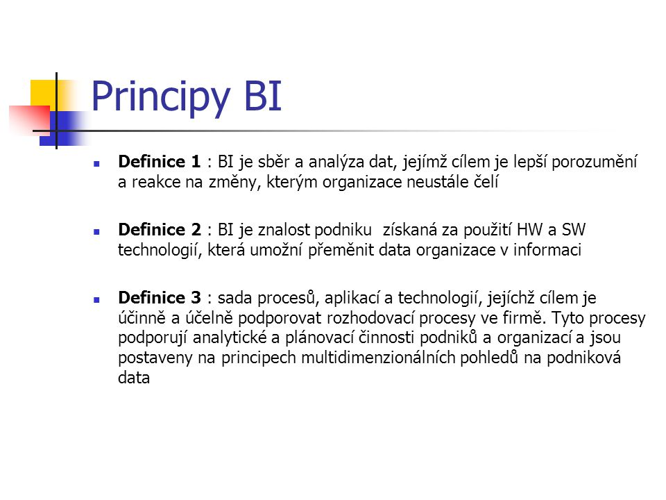 Principy BI Definice 1 : BI je sběr a analýza dat, jejímž cílem je lepší porozumění a reakce na změny, kterým organizace neustále čelí Definice 2 : BI je znalost podniku získaná za použití HW a SW technologií, která umožní přeměnit data organizace v informaci Definice 3 : sada procesů, aplikací a technologií, jejíchž cílem je účinně a účelně podporovat rozhodovací procesy ve firmě.