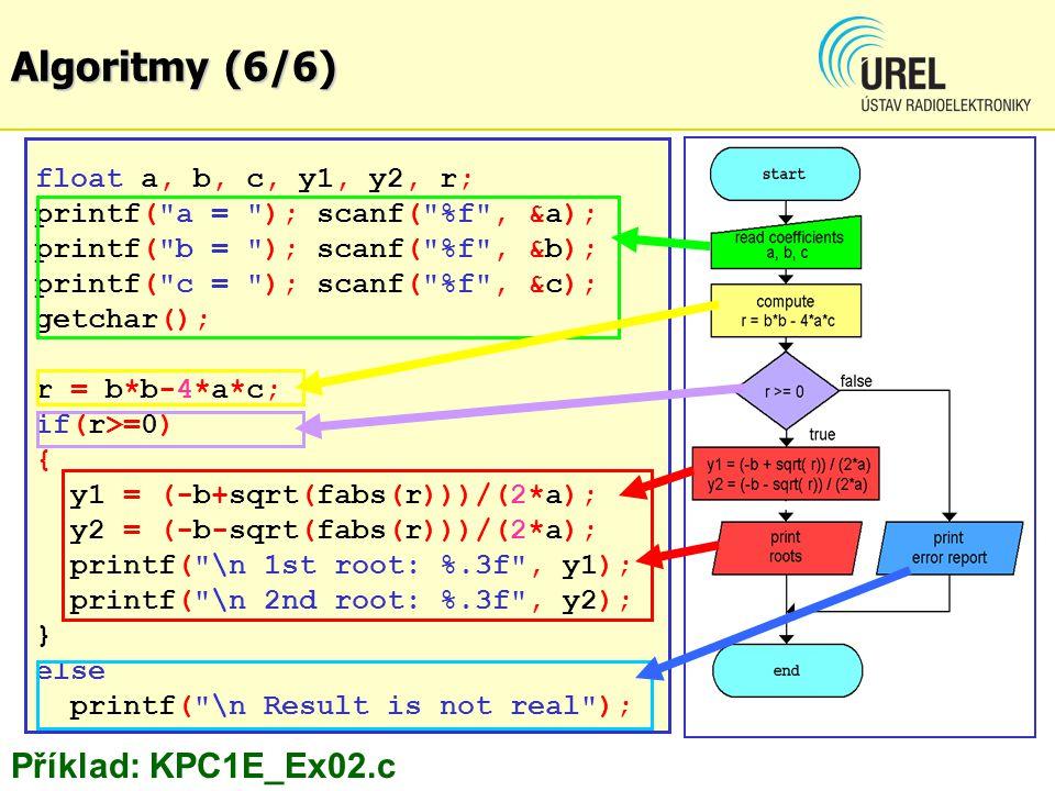 float a, b, c, y1, y2, r; printf( a = ); scanf( %f , &a); printf( b = ); scanf( %f , &b); printf( c = ); scanf( %f , &c); getchar(); r = b*b-4*a*c; if(r>=0) { y1 = (-b+sqrt(fabs(r)))/(2*a); y2 = (-b-sqrt(fabs(r)))/(2*a); printf( \n 1st root: %.3f , y1); printf( \n 2nd root: %.3f , y2); } else printf( \n Result is not real ); Příklad: KPC1E_Ex02.c Algoritmy (6/6)