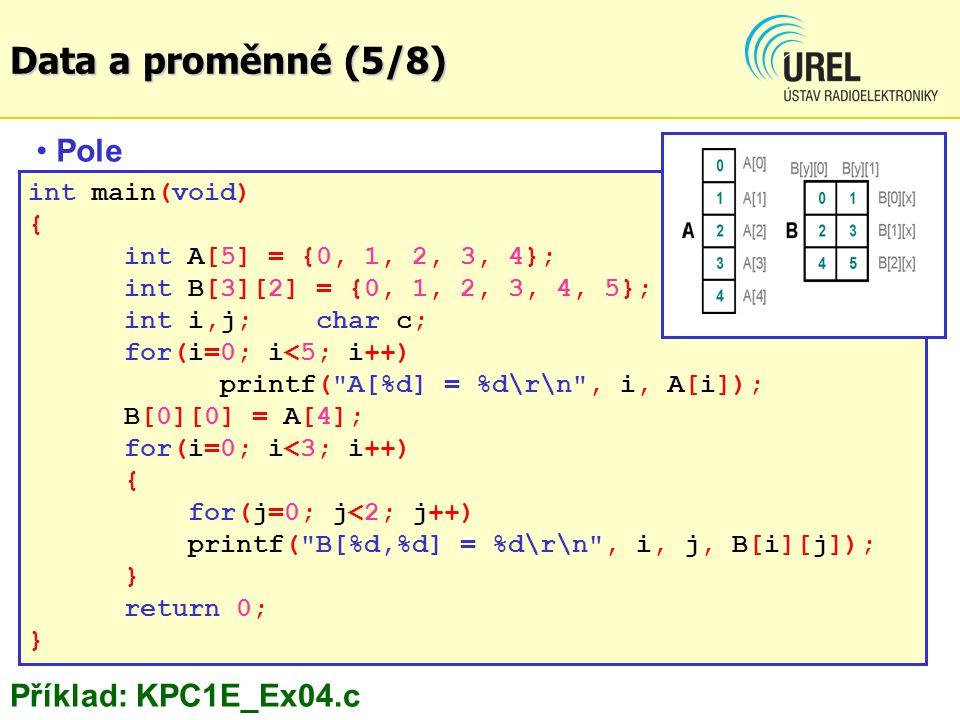 int main(void) { int A[5] = {0, 1, 2, 3, 4}; int B[3][2] = {0, 1, 2, 3, 4, 5}; int i,j;char c; for(i=0; i<5; i++) printf( A[%d] = %d\r\n , i, A[i]); B[0][0] = A[4]; for(i=0; i<3; i++) { for(j=0; j<2; j++) printf( B[%d,%d] = %d\r\n , i, j, B[i][j]); } return 0; } Pole Příklad: KPC1E_Ex04.c Data a proměnné (5/8)