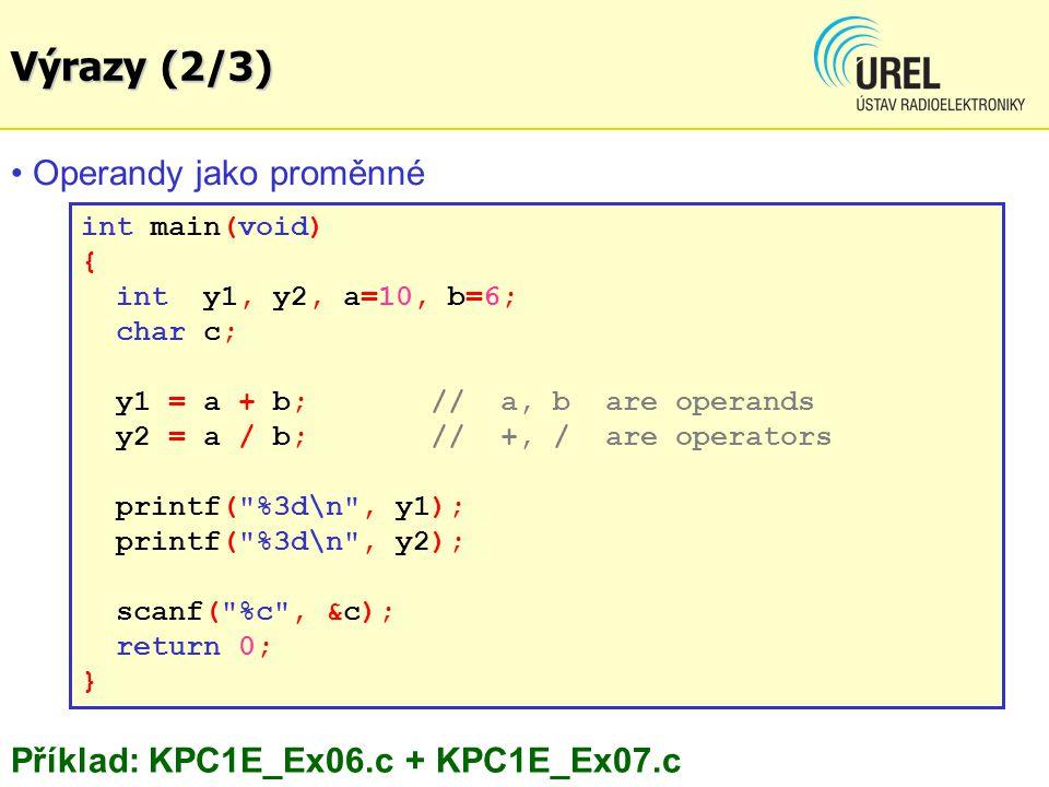 int main(void) { int y1, y2, a=10, b=6; char c; y1 = a + b; // a, b are operands y2 = a / b; // +, / are operators printf( %3d\n , y1); printf( %3d\n , y2); scanf( %c , &c); return 0; } Operandy jako proměnné Příklad: KPC1E_Ex06.c + KPC1E_Ex07.c Výrazy (2/3)