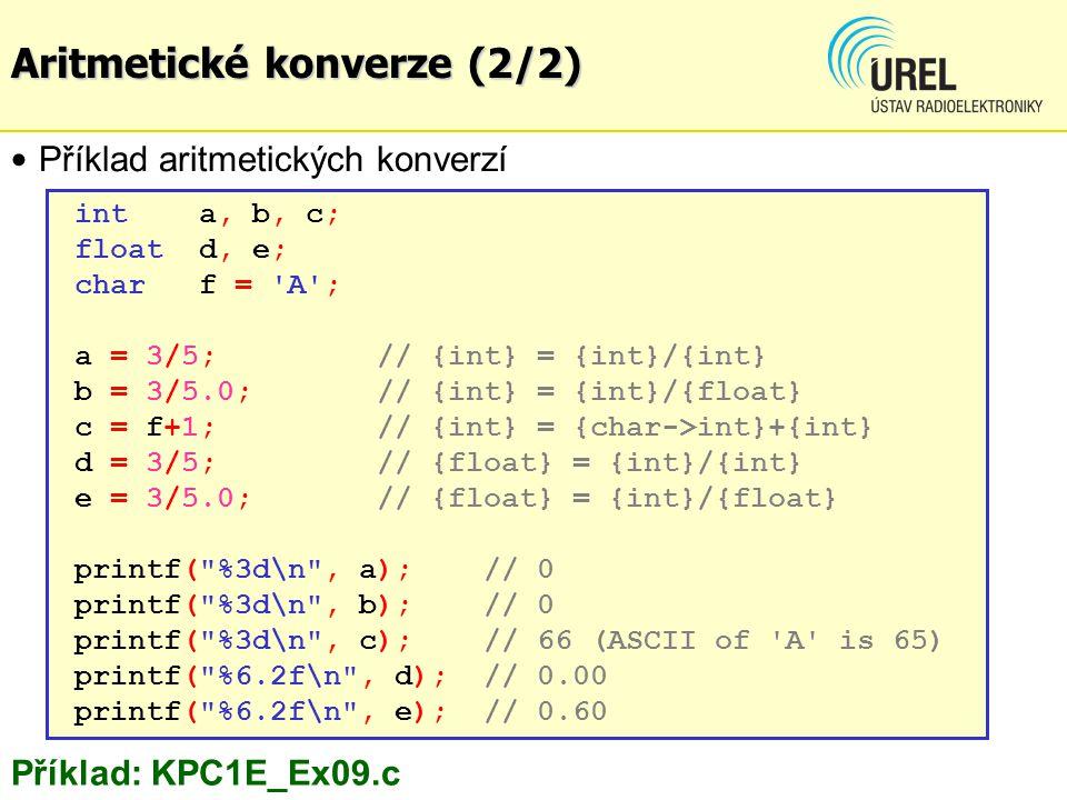 int a, b, c; float d, e; char f = A ; a = 3/5; // {int} = {int}/{int} b = 3/5.0; // {int} = {int}/{float} c = f+1;// {int} = {char->int}+{int} d = 3/5; // {float} = {int}/{int} e = 3/5.0; // {float} = {int}/{float} printf( %3d\n , a); // 0 printf( %3d\n , b);// 0 printf( %3d\n , c);// 66 (ASCII of A is 65) printf( %6.2f\n , d); // 0.00 printf( %6.2f\n , e); // 0.60 Příklad aritmetických konverzí Příklad: KPC1E_Ex09.c Aritmetické konverze (2/2)