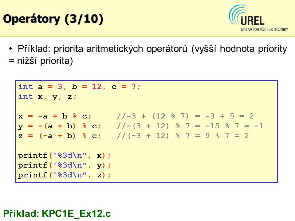 Příklad: priorita aritmetických operátorů (vyšší hodnota priority = nižší priorita) Příklad: KPC1E_Ex12.c int a = 3, b = 12, c = 7; int x, y, z; x = -a + b % c; //-3 + (12 % 7) = -3 + 5 = 2 y = -(a + b) % c; //-(3 + 12) % 7 = -15 % 7 = -1 z = (-a + b) % c; //(-3 + 12) % 7 = 9 % 7 = 2 printf( %3d\n , x); printf( %3d\n , y); printf( %3d\n , z); Operátory (3/10)