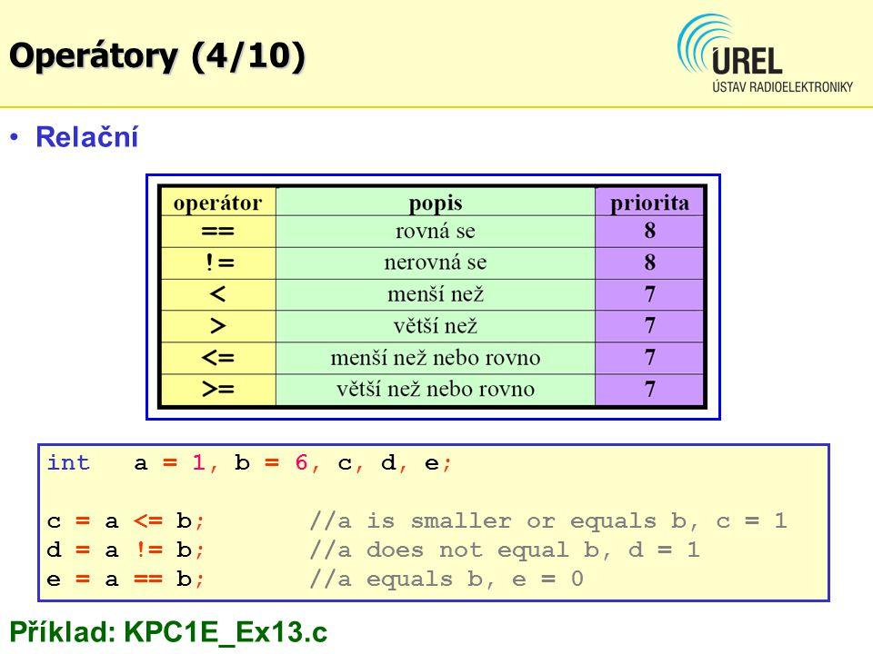 Relační Příklad: KPC1E_Ex13.c int a = 1, b = 6, c, d, e; c = a <= b;//a is smaller or equals b, c = 1 d = a != b;//a does not equal b, d = 1 e = a == b;//a equals b, e = 0 Operátory (4/10)