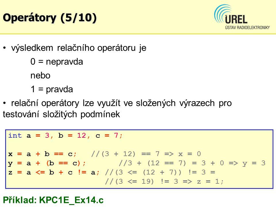 výsledkem relačního operátoru je 0 = nepravda nebo 1 = pravda relační operátory lze využít ve složených výrazech pro testování složitých podmínek Příklad: KPC1E_Ex14.c int a = 3, b = 12, c = 7; x = a + b == c; //(3 + 12) == 7 => x = 0 y = a + (b == c); //3 + (12 == 7) = 3 + 0 => y = 3 z = a z = 1; Operátory (5/10)
