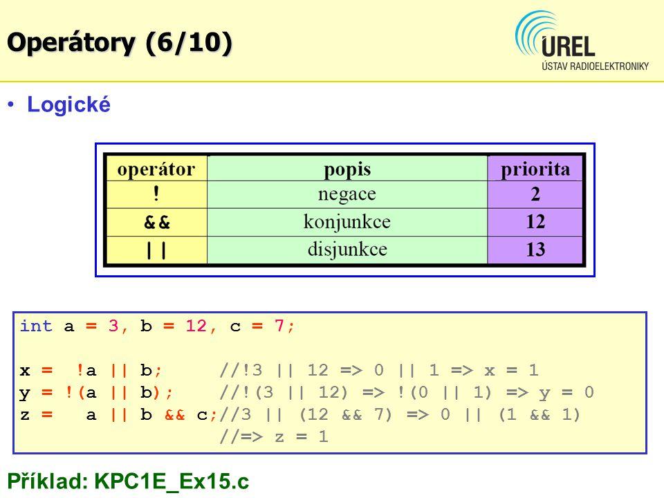 Logické Příklad: KPC1E_Ex15.c int a = 3, b = 12, c = 7; x = !a || b; //!3 || 12 => 0 || 1 => x = 1 y = !(a || b);//!(3 || 12) => !(0 || 1) => y = 0 z = a || b && c;//3 || (12 && 7) => 0 || (1 && 1) //=> z = 1 Operátory (6/10)