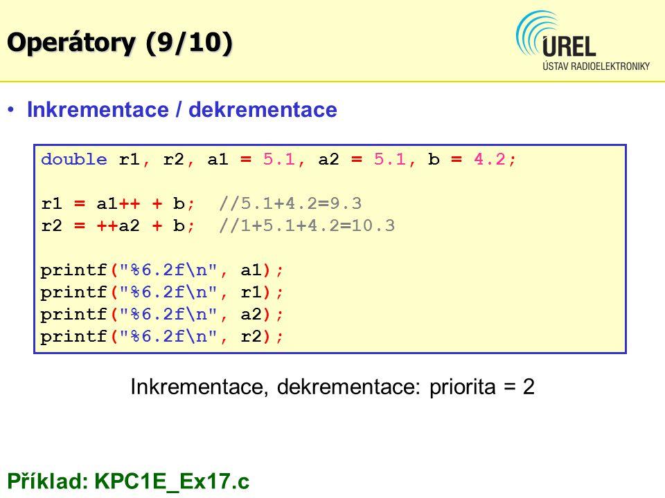 double r1, r2, a1 = 5.1, a2 = 5.1, b = 4.2; r1 = a1++ + b; //5.1+4.2=9.3 r2 = ++a2 + b; //1+5.1+4.2=10.3 printf( %6.2f\n , a1); printf( %6.2f\n , r1); printf( %6.2f\n , a2); printf( %6.2f\n , r2); Inkrementace, dekrementace: priorita = 2 Inkrementace / dekrementace Příklad: KPC1E_Ex17.c Operátory (9/10)