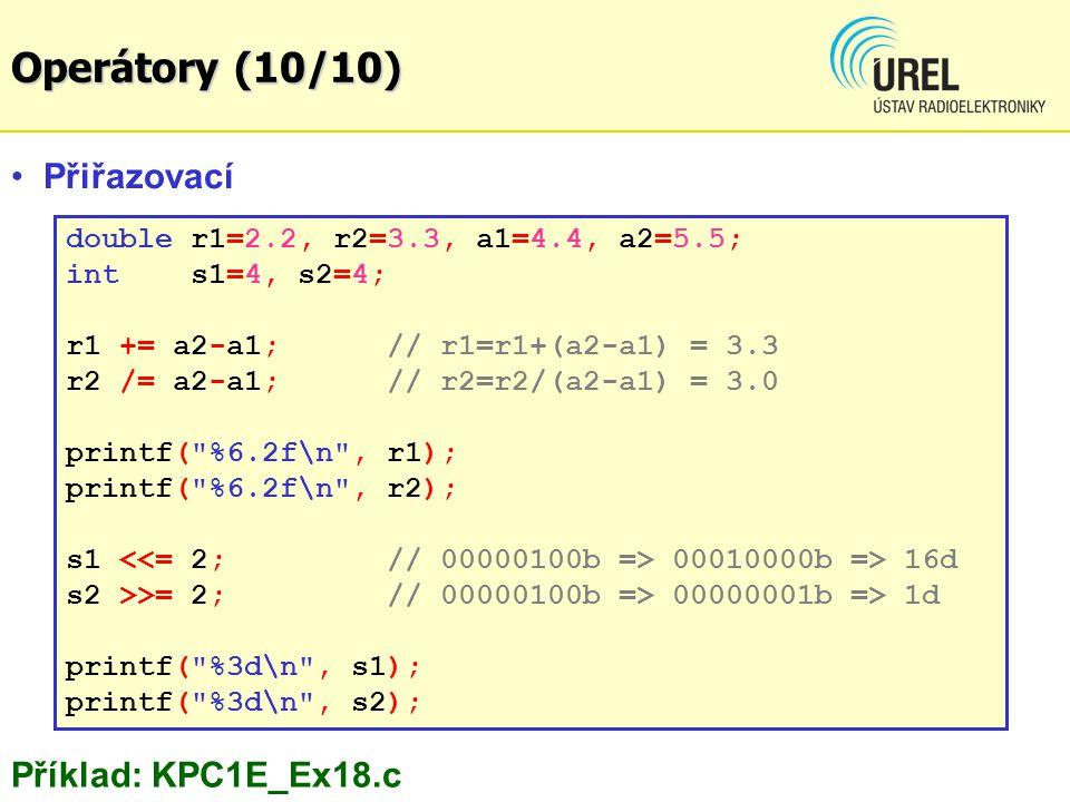 double r1=2.2, r2=3.3, a1=4.4, a2=5.5; int s1=4, s2=4; r1 += a2-a1; // r1=r1+(a2-a1) = 3.3 r2 /= a2-a1; // r2=r2/(a2-a1) = 3.0 printf( %6.2f\n , r1); printf( %6.2f\n , r2); s1 00010000b => 16d s2 >>= 2; // 00000100b => 00000001b => 1d printf( %3d\n , s1); printf( %3d\n , s2); Přiřazovací Příklad: KPC1E_Ex18.c Operátory (10/10)