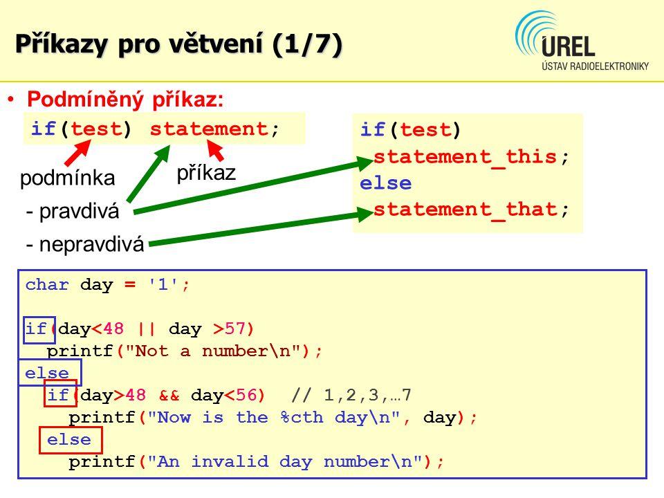 Příkazy pro větvení (1/7) if(test) statement; if(test) statement_this; else statement_that; char day = 1 ; if(day 57) printf( Not a number\n ); else if(day>48 && day<56) // 1,2,3,…7 printf( Now is the %cth day\n , day); else printf( An invalid day number\n ); Podmíněný příkaz: podmínka - pravdivá - nepravdivá příkaz