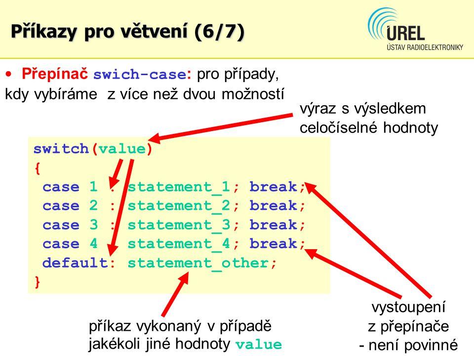 Přepínač swich-case : pro případy, kdy vybíráme z více než dvou možností výraz s výsledkem celočíselné hodnoty switch(value) { case 1 : statement_1; break; case 2 : statement_2; break; case 3 : statement_3; break; case 4 : statement_4; break; default: statement_other; } vystoupení z přepínače - není povinné příkaz vykonaný v případě jakékoli jiné hodnoty value Příkazy pro větvení (6/7)