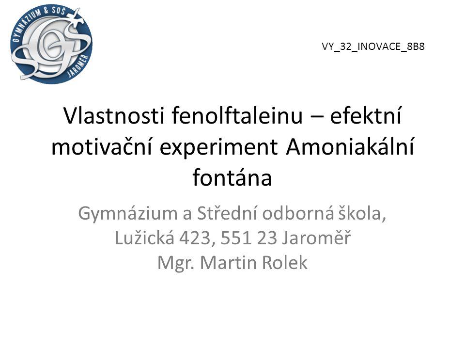 Vlastnosti fenolftaleinu – efektní motivační experiment Amoniakální fontána Gymnázium a Střední odborná škola, Lužická 423, 551 23 Jaroměř Mgr.