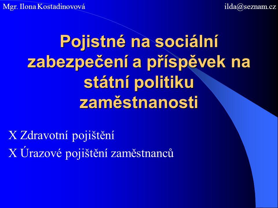 Pojistné na sociální zabezpečení a příspěvek na státní politiku zaměstnanosti X Zdravotní pojištění X Úrazové pojištění zaměstnanců Mgr. Ilona Kostadi