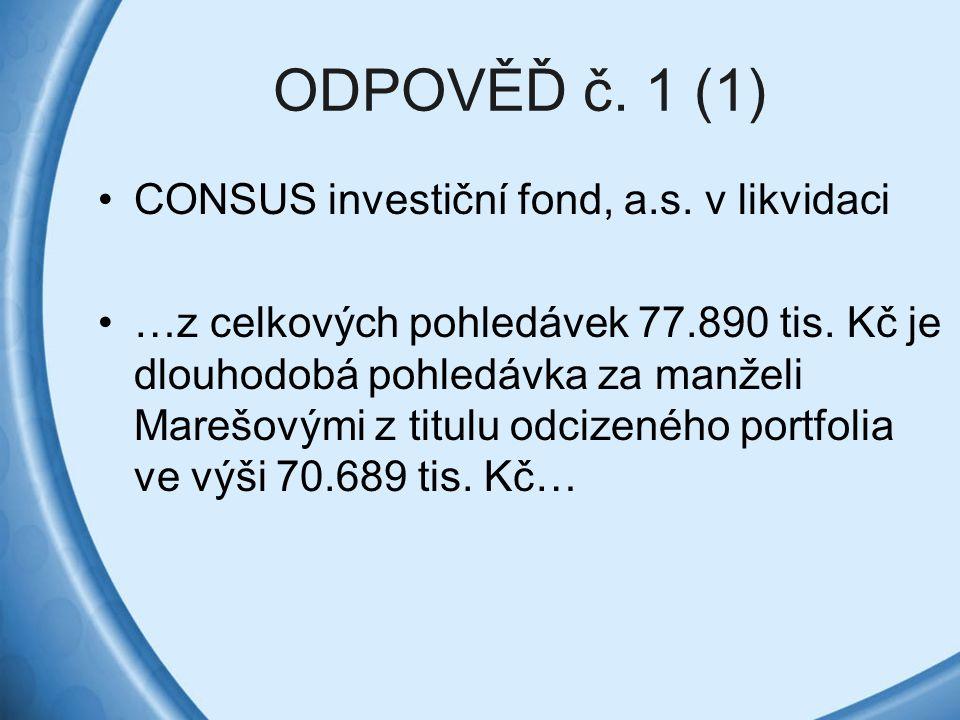 ODPOVĚĎ č. 1 (1) CONSUS investiční fond, a.s. v likvidaci …z celkových pohledávek 77.890 tis. Kč je dlouhodobá pohledávka za manželi Marešovými z titu