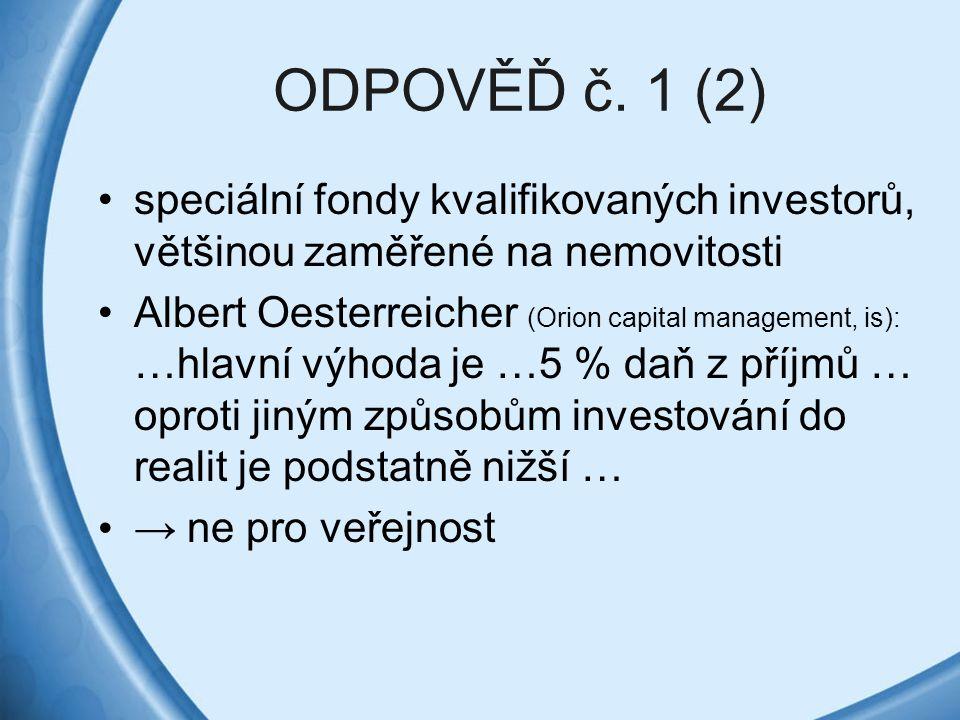 ODPOVĚĎ č. 1 (2) speciální fondy kvalifikovaných investorů, většinou zaměřené na nemovitosti Albert Oesterreicher (Orion capital management, is): …hla