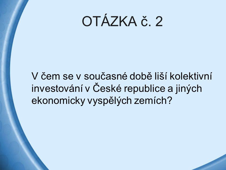 OTÁZKA č. 2 V čem se v současné době liší kolektivní investování v České republice a jiných ekonomicky vyspělých zemích?